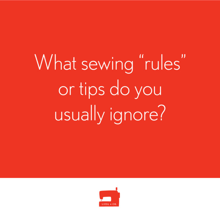 "What sewing ""rules"" or tips do you usually ignore?"