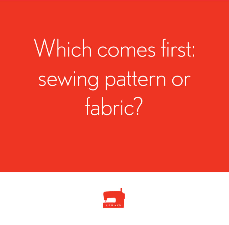 Which comes first: sewing pattern or fabric?